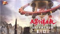 官微宣布:DNF手游将于8月12日上线!