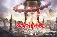 DNF手游定档8月12日 相关内容大放送